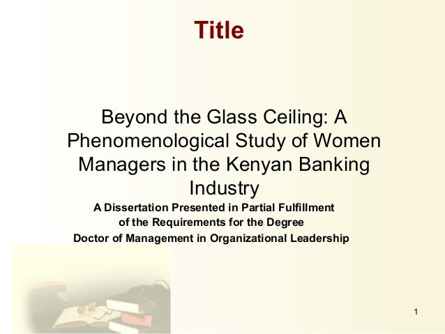 1Beyond the Glass Ceiling: APhenomenological Study of WomenManagers in the Kenyan BankingIndustryA Dissertation Presented ...