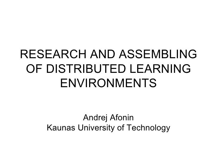 RESEARCH AND ASSEMBLING OF DISTRIBUTED LEARNING ENVIRONMENTS Andrej Afonin Kaunas University of Technology