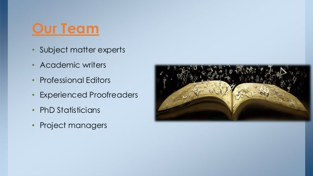 • Subject matter experts • Academic writers • Professional Editors • Experienced Proofreaders • PhD Statisticians • Projec...
