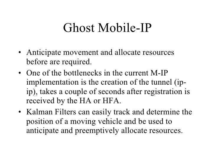 Ghost Mobile-IP <ul><li>Anticipate movement and allocate resources before are required. </li></ul><ul><li>One of the bottl...