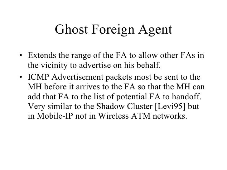 Ghost Foreign Agent <ul><li>Extends the range of the FA to allow other FAs in the vicinity to advertise on his behalf.  </...