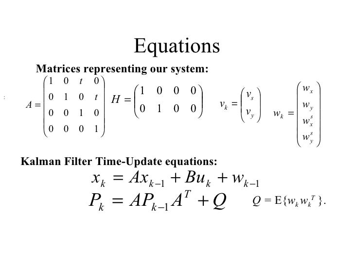 Equations :  Matrices representing our system: Kalman Filter Time-Update equations: Q =  E{ w k  w k T   }.