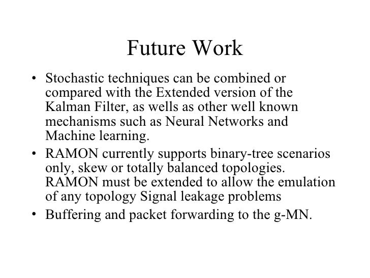 Future Work <ul><li>Stochastic techniques can be combined or compared with the Extended version of the Kalman Filter, as w...