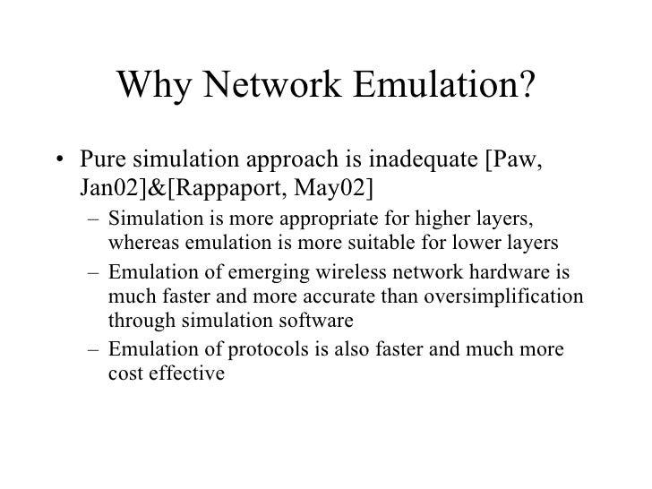 Why Network Emulation? <ul><li>Pure simulation approach is inadequate [Paw, Jan02]&[Rappaport, May02]  </li></ul><ul><ul><...