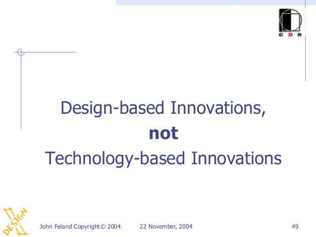 Design-based Innovations,             not Technology-based InnovationsJohn Feland Copyright© 2004   22 November, 2004   49