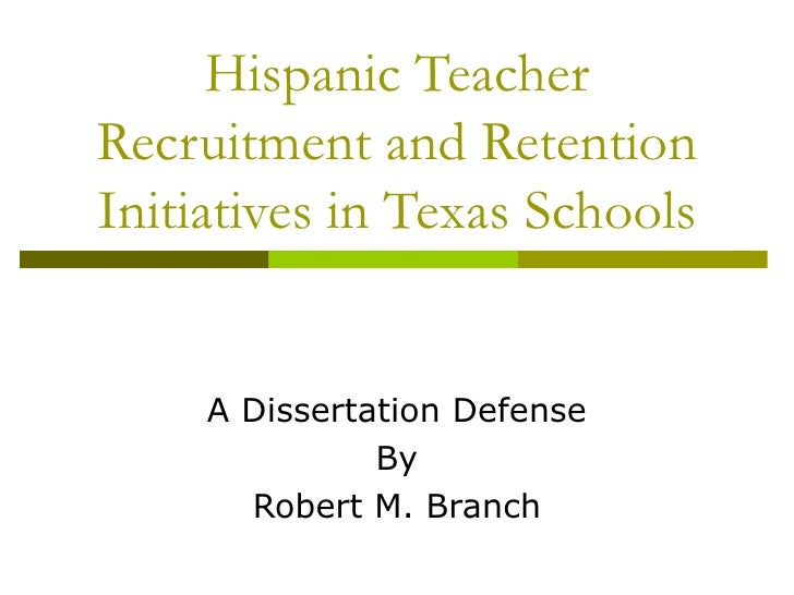 Hispanic Teacher Recruitment and Retention Initiatives in Texas Schools A Dissertation Defense By Robert M. Branch