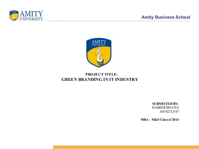 Amity Business School PROJECT TITLE- GREEN BRANDING IN IT INDUSTRY SUBMITTED BY: KABEER BHATIA A0102212107 MBA – M&S Class...