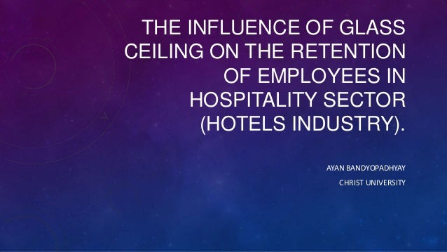 THE INFLUENCE OF GLASS CEILING ON THE RETENTION OF EMPLOYEES IN HOSPITALITY SECTOR (HOTELS INDUSTRY). AYAN BANDYOPADHYAY C...