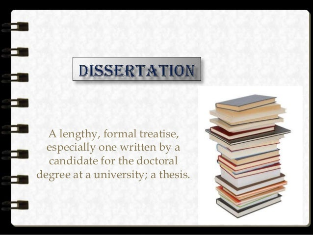 A lengthy, formal treatise, especially one written by a candidate for the doctoral degree at a university; a thesis.