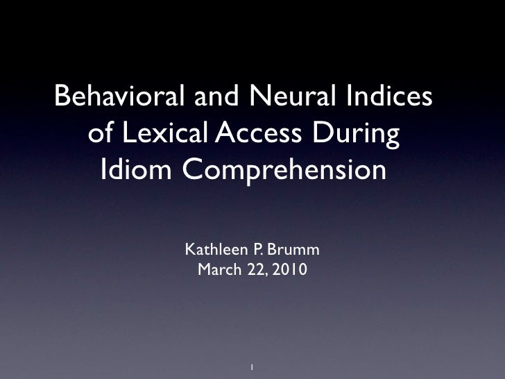 Behavioral and Neural Indices   of Lexical Access During    Idiom Comprehension            Kathleen P. Brumm            Ma...