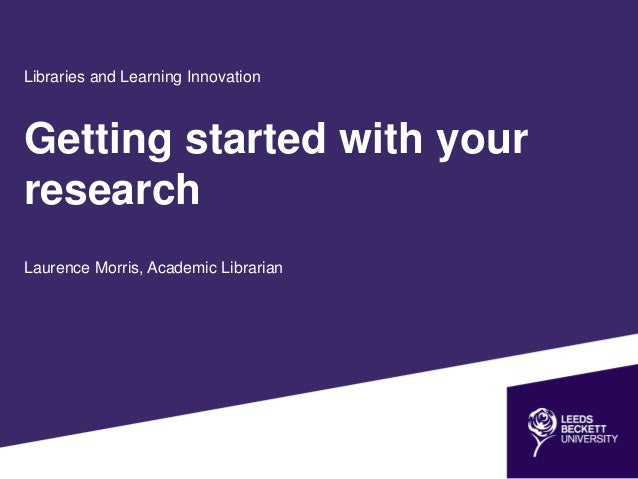 Libraries and Learning Innovation Getting started with your research Laurence Morris, Academic Librarian