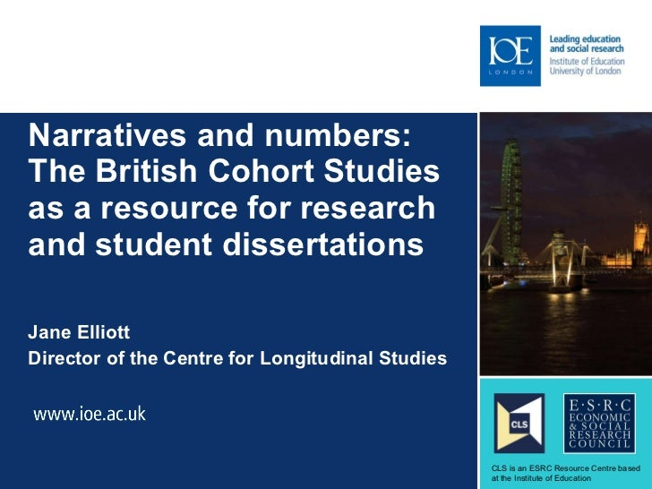 Narratives and numbers:  The British Cohort Studies as a resource for research and student dissertations Jane Elliott Dire...