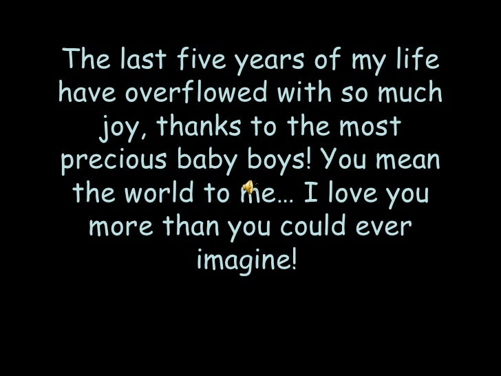 The last five years of my lifehave overflowed with so much   joy, thanks to the mostprecious baby boys! You mean the world...