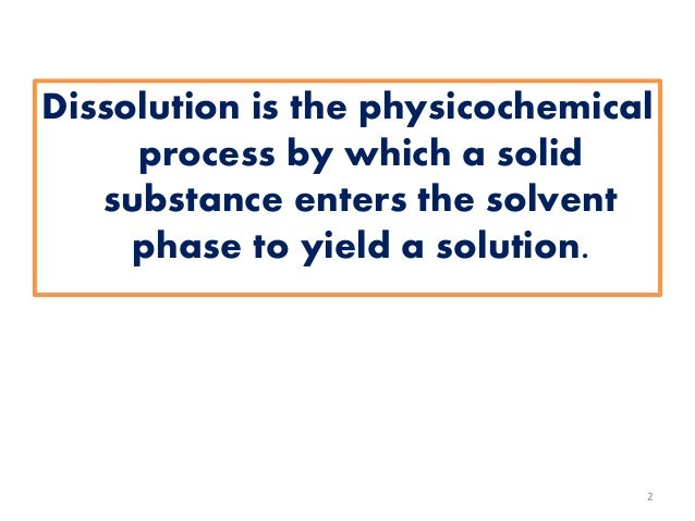 Dissolution is the physicochemical process by which a solid substance enters the solvent phase to yield a solution. 2