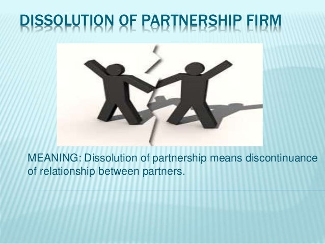 DISSOLUTION OF PARTNERSHIP FIRM MEANING: Dissolution of partnership means discontinuance of relationship between partners.