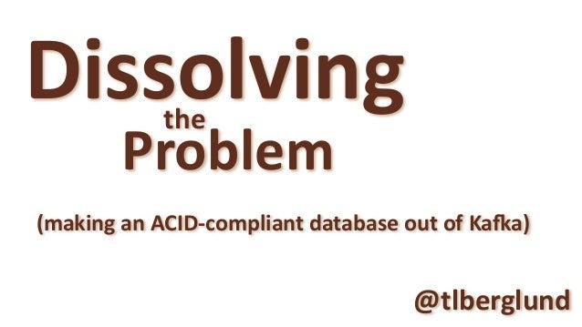 Dissolving Problem the @tlberglund (makinganACID-compliantdatabaseoutofKa?a)