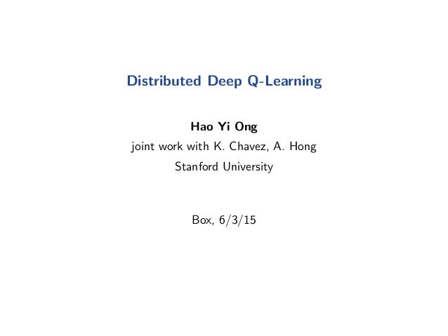 Distributed Deep Q-Learning Hao Yi Ong joint work with K. Chavez, A. Hong Stanford University Box, 6/3/15