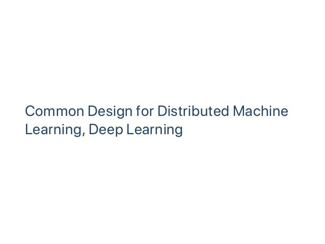 Common Design for Distributed Machine Learning, Deep Learning