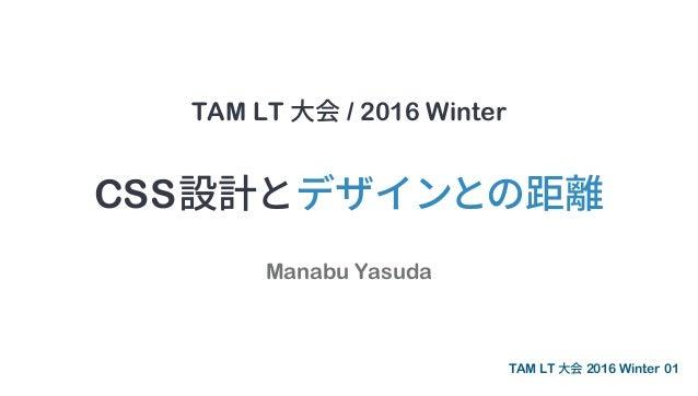 TAM LT 大会 / 2016 Winter Manabu Yasuda CSS設計とデザインとの距離 01TAM LT 大会 2016 Winter