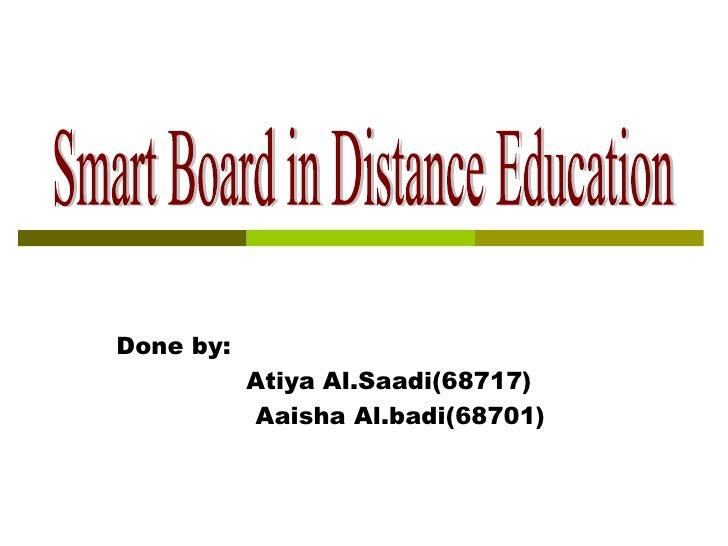 Done by:  Atiya Al.Saadi(68717)  Aaisha Al.badi(68701) Smart Board in Distance Education