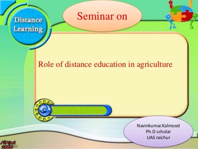 Role of distance education in agriculture Seminar on Navinkumar.Kalmood Ph.D scholar UAS raichur