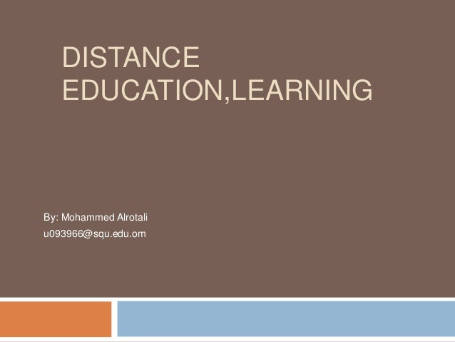 DISTANCE EDUCATION,LEARNING By: Mohammed Alrotali u093966@squ.edu.om