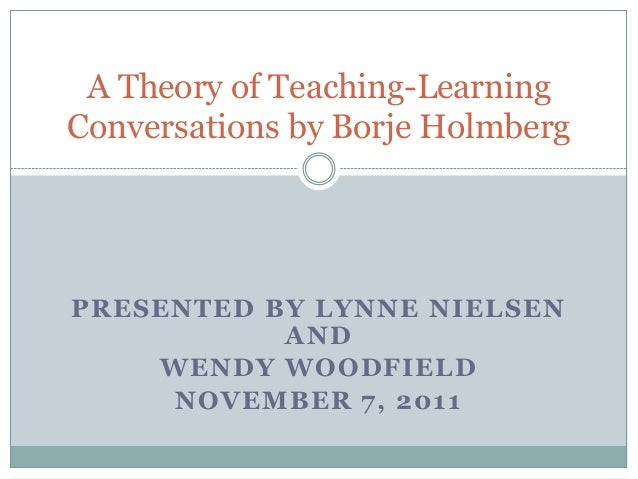 A Theory of Teaching-LearningConversations by Borje HolmbergPRESENTED BY LYNNE NIELSEN           AND    WENDY WOODFIELD   ...