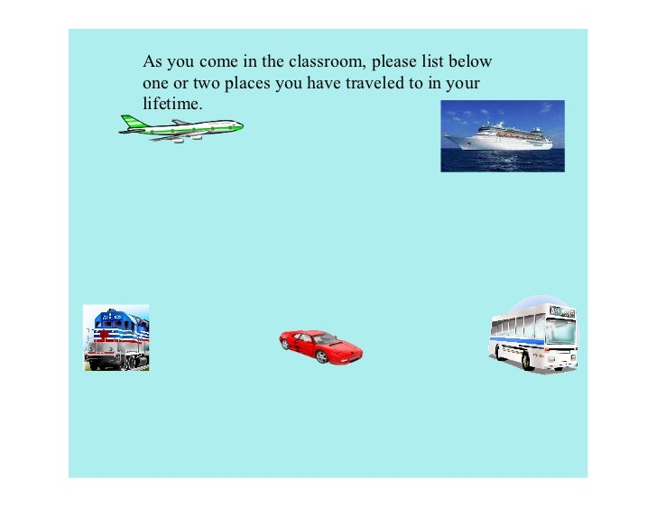 As you come in the classroom, please list belowone or two places you have traveled to in yourlifetime.