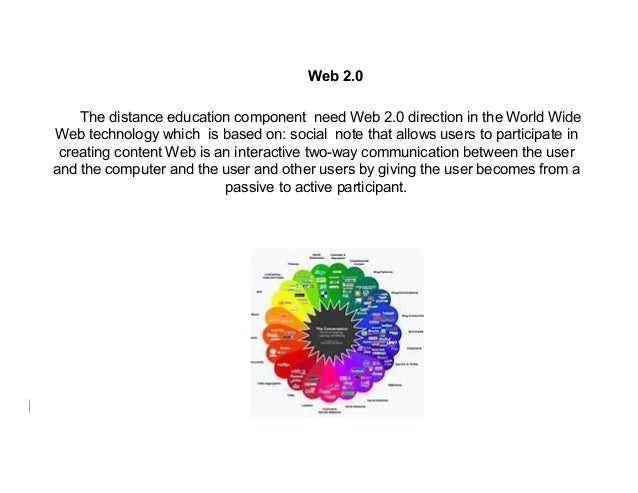 Web 2.0 The distance education component need Web 2.0 direction in the World Wide Web technology which is based on: social...