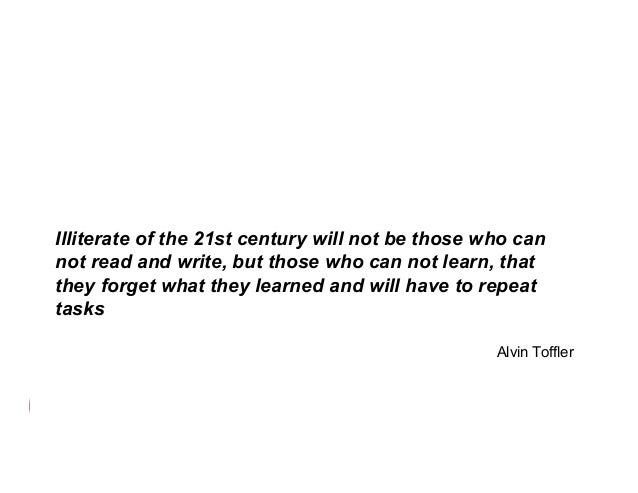 Illiterate of the 21st century will not be those who can not read and write, but those who can not learn, that they forget...