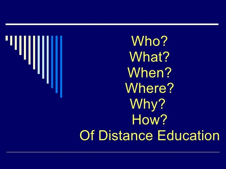 Who? What? When? Where? Why?  How? Of Distance Education