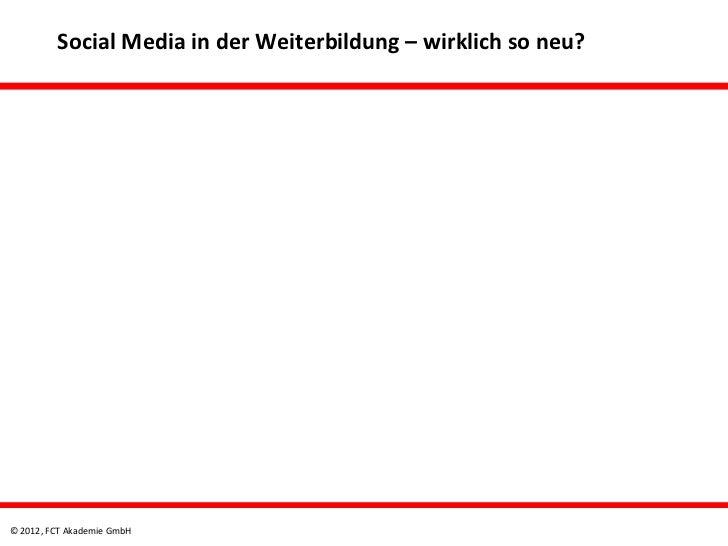 Social Media in der Weiterbildung – wirklich so neu?© 2012, FCT Akademie GmbH