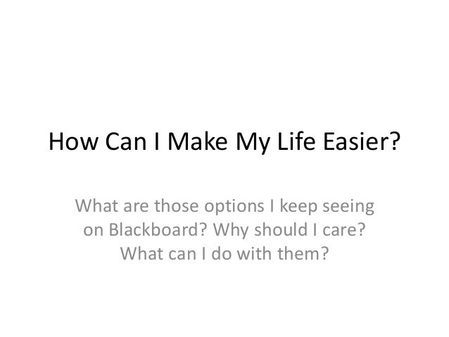 How Can I Make My Life Easier? What are those options I keep seeing on Blackboard? Why should I care? What can I do with t...