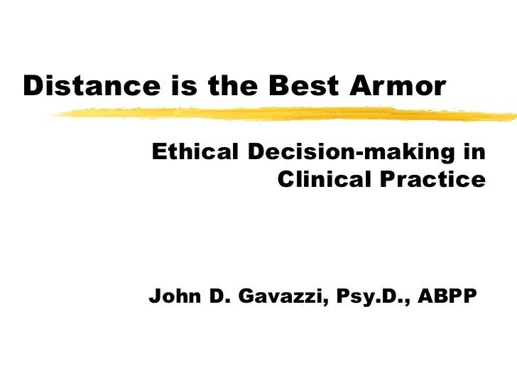 Distance is the Best Armor Ethical Decision-making in Clinical Practice John D. Gavazzi, Psy.D., ABPP