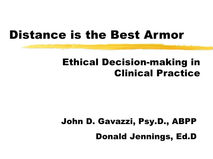 Distance is the Best Armor Ethical Decision-making in Clinical Practice John D. Gavazzi, Psy.D., ABPP Donald Jennings, Ed.D