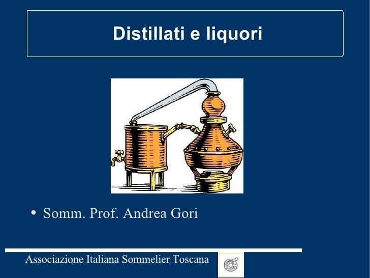 Distillati e liquori <ul><li>Somm. Prof. Andrea Gori </li></ul>
