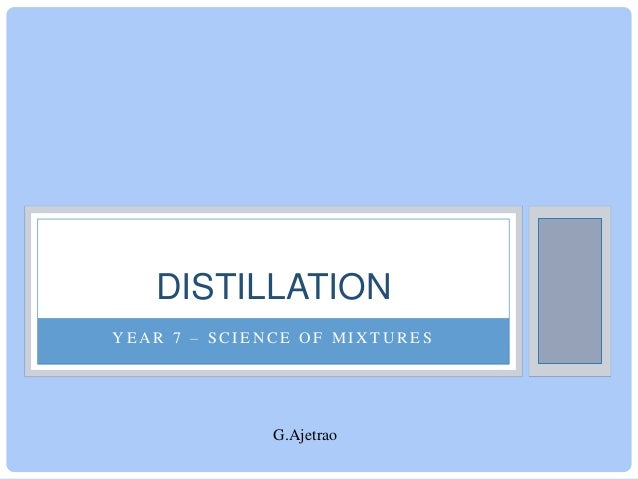 DISTILLATION YEAR 7 – SCIENCE OF MIXTURES  G.Ajetrao