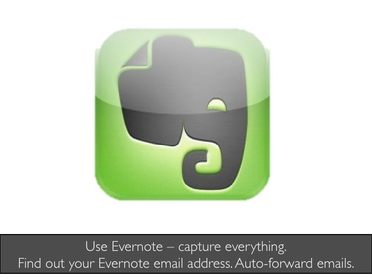 Use Evernote – capture everything. Find out your Evernote email address. Auto-forward emails.