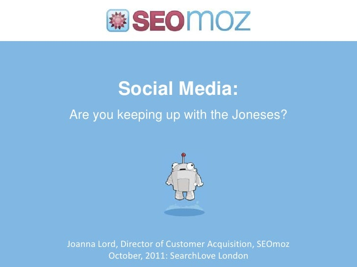 Social Media:Are you keeping up with the Joneses?Joanna Lord, Director of Customer Acquisition, SEOmoz         October, 20...