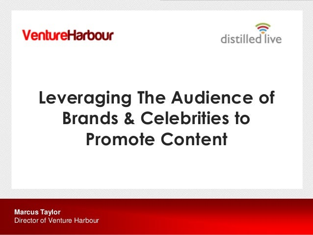 Leveraging The Audience of          Brands & Celebrities to             Promote ContentMarcus TaylorDirector of Venture Ha...