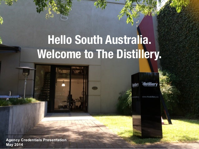 Hello South Australia. Welcome to The Distillery. Agency Credentials Presentation May 2014