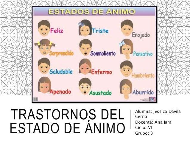 TRASTORNOS DEL ESTADO DE ÁNIMO Alumna: Jessica Dávila Cerna Docente: Ana Jara Ciclo: VI Grupo: 3