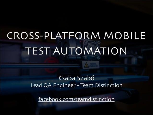 CROSS-PLATFORM MOBILE TEST AUTOMATION Csaba Szabó  Lead QA Engineer - Team Distinction  !  facebook.com/teamdistinction