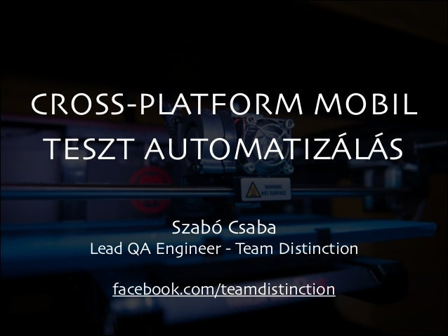 CROSS-PLATFORM MOBIL TESZT AUTOMATIZÁLÁS Szabó Csaba  Lead QA Engineer - Team Distinction  !  facebook.com/teamdistincti...
