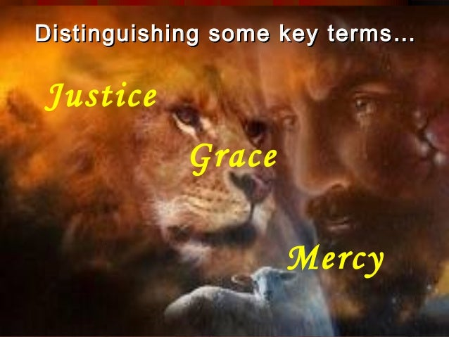 Distinguishing some key terms…Justice           Grace                   Mercy