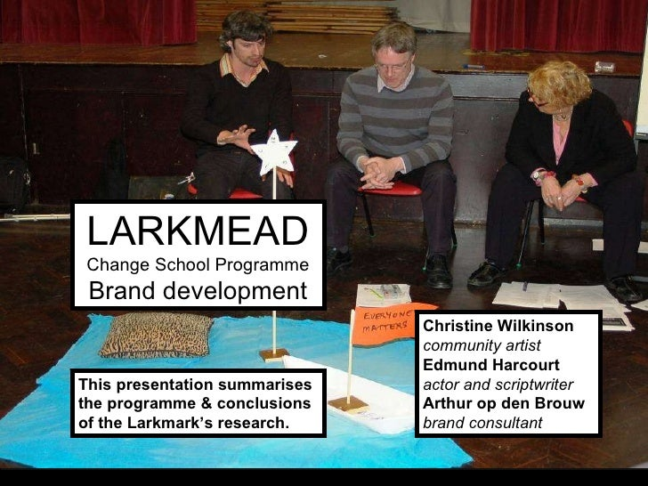 LARKMEAD Change School Programme Brand development Christine Wilkinson community artist Edmund Harcourt actor and scriptwr...