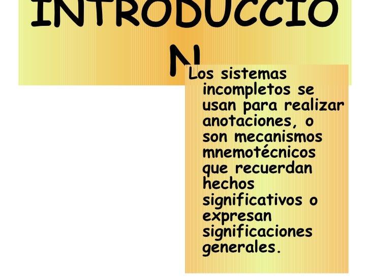 INTRODUCCIÓN <ul><li>Los sistemas incompletos se usan para realizar anotaciones, o son mecanismos mnemotécnicos que recuer...