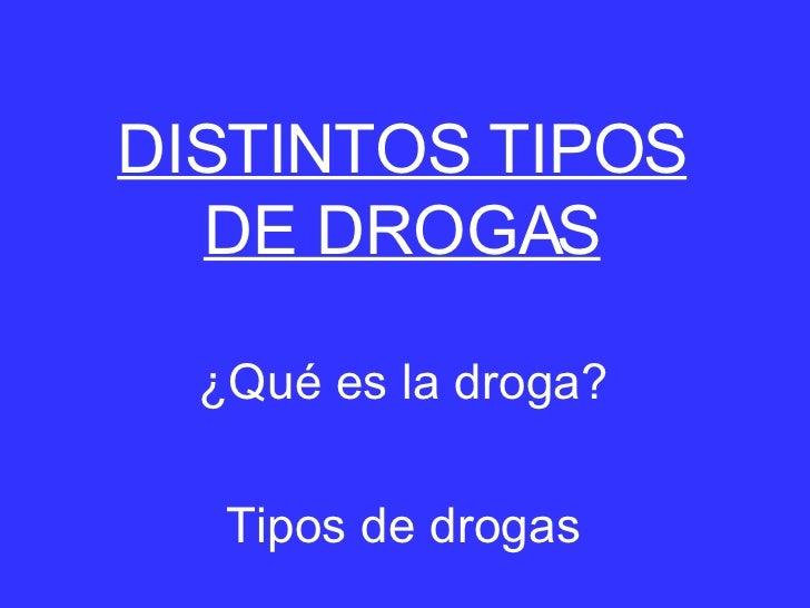 DISTINTOS TIPOS DE DROGAS ¿Qué es la droga? Tipos de drogas