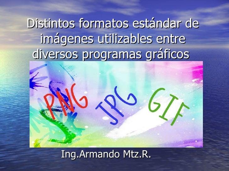 Distintos formatos estándar de imágenes utilizables entre diversos programas gráficos  Ing.Armando Mtz.R.