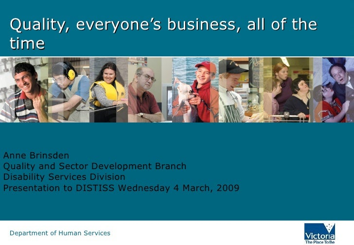 Quality, everyone's business, all of the time Anne Brinsden Quality and Sector Development Branch Disability Services Divi...